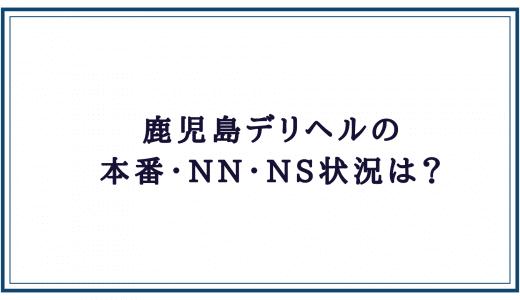 鹿児島デリヘルの本番・NN・NS状況