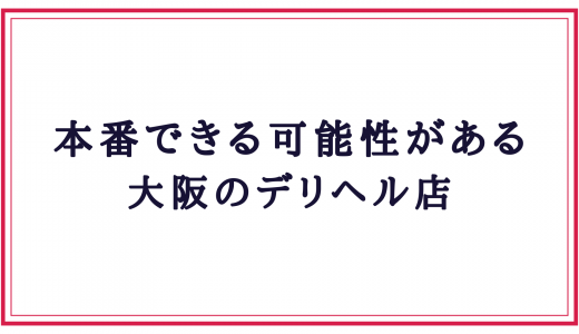 大阪デリヘル本番できる可能性がある店