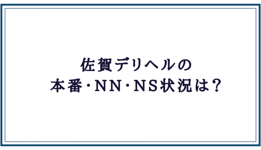 佐賀デリヘルの本番・NN・NS状況
