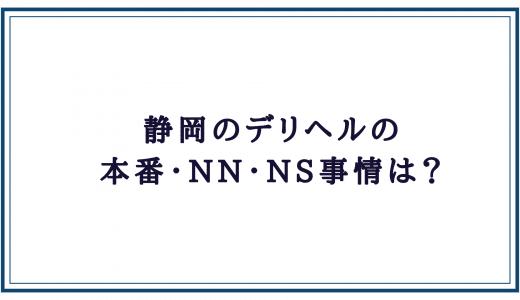 静岡デリヘルの本番・NN・NS状況