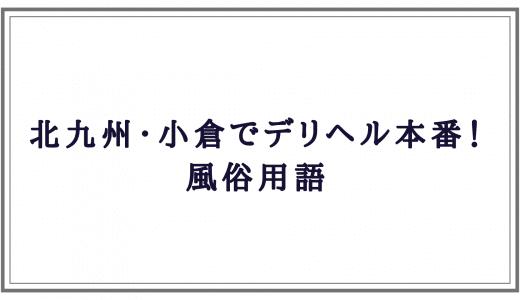 北九州・小倉デリヘル本番! 風俗用語