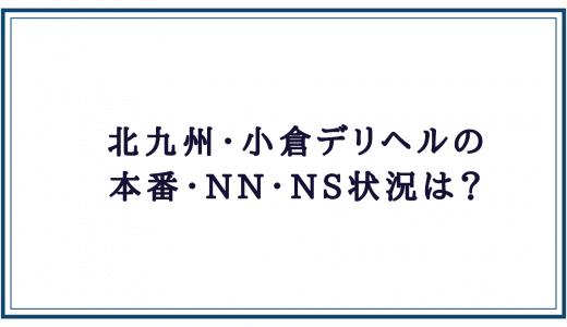 北九州・小倉デリヘルの本番・NN・NS状況
