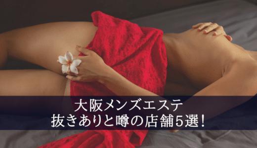 【大阪メンズエステ】抜きありと噂の店舗5選!口コミ・評判から徹底解説します!