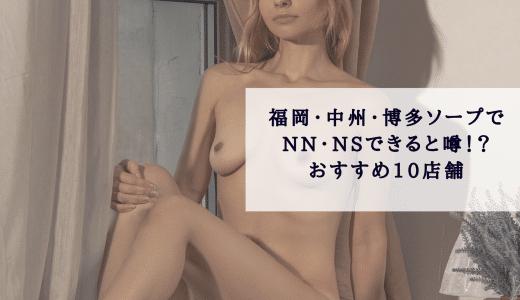 福岡・中洲・博多ソープでnn・nsできると噂!?おすすめ10店舗をご紹介!
